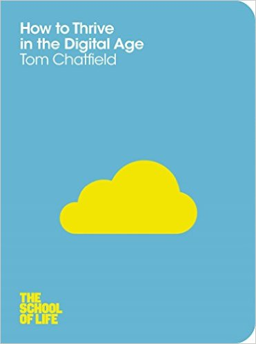 How to Thrive in the Digital Age (The School of Life) Tom Chatfield